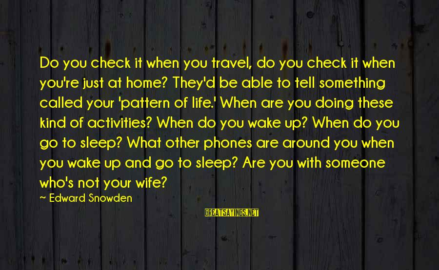 Not Able To Sleep Sayings By Edward Snowden: Do you check it when you travel, do you check it when you're just at
