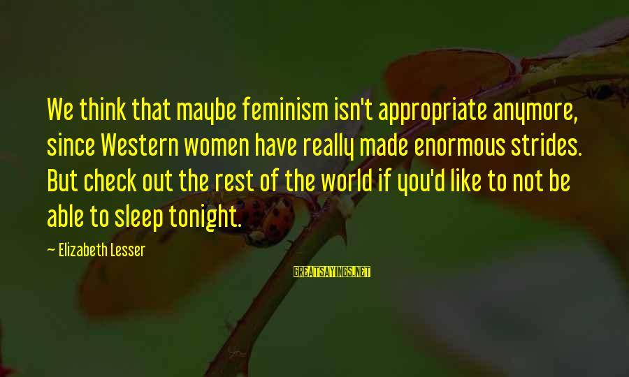 Not Able To Sleep Sayings By Elizabeth Lesser: We think that maybe feminism isn't appropriate anymore, since Western women have really made enormous
