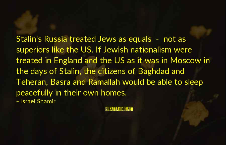 Not Able To Sleep Sayings By Israel Shamir: Stalin's Russia treated Jews as equals - not as superiors like the US. If Jewish
