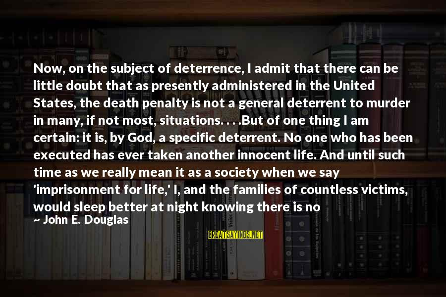 Not Able To Sleep Sayings By John E. Douglas: Now, on the subject of deterrence, I admit that there can be little doubt that