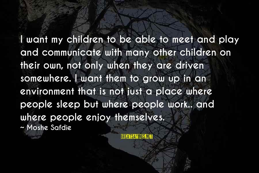 Not Able To Sleep Sayings By Moshe Safdie: I want my children to be able to meet and play and communicate with many