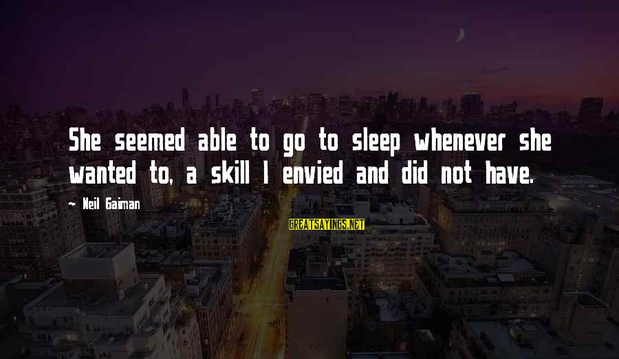Not Able To Sleep Sayings By Neil Gaiman: She seemed able to go to sleep whenever she wanted to, a skill I envied