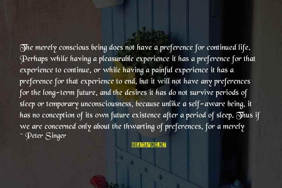 Not Able To Sleep Sayings By Peter Singer: The merely conscious being does not have a preference for continued life. Perhaps while having