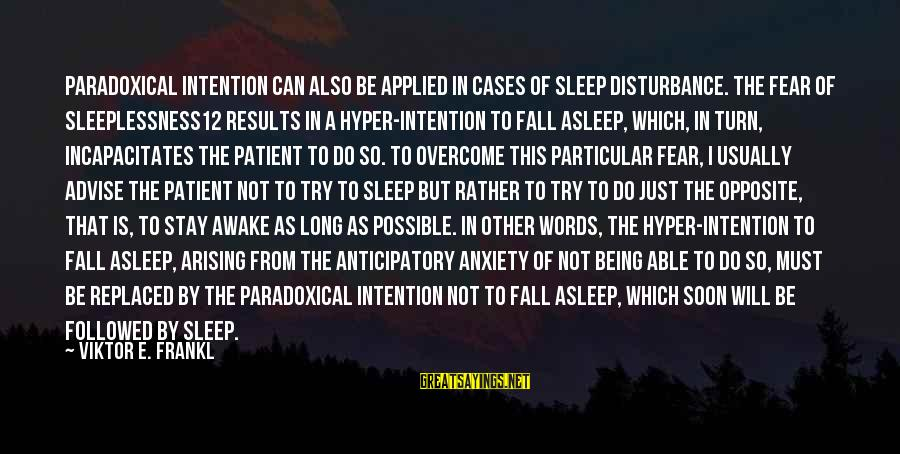 Not Able To Sleep Sayings By Viktor E. Frankl: Paradoxical intention can also be applied in cases of sleep disturbance. The fear of sleeplessness12