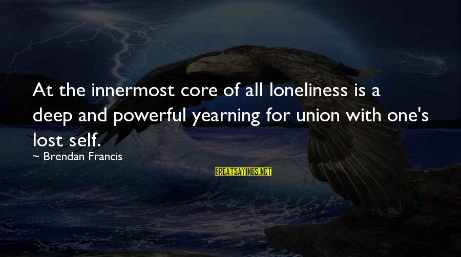 Not Accepting Second Best Sayings By Brendan Francis: At the innermost core of all loneliness is a deep and powerful yearning for union