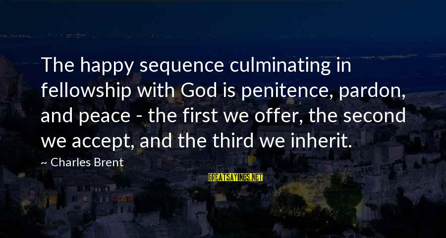 Not Accepting Second Best Sayings By Charles Brent: The happy sequence culminating in fellowship with God is penitence, pardon, and peace - the