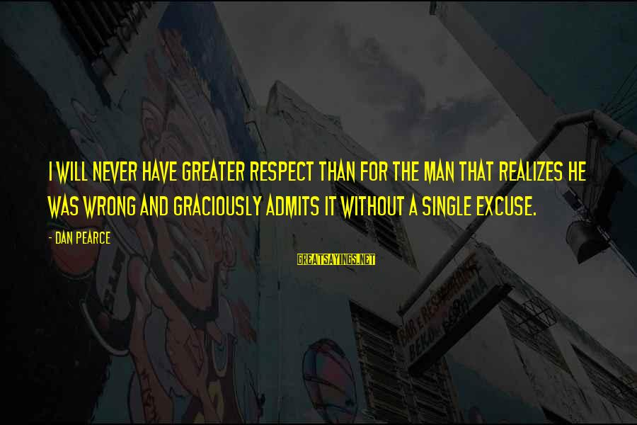 Not Admitting Your Wrong Sayings By Dan Pearce: I will never have greater respect than for the man that realizes he was wrong