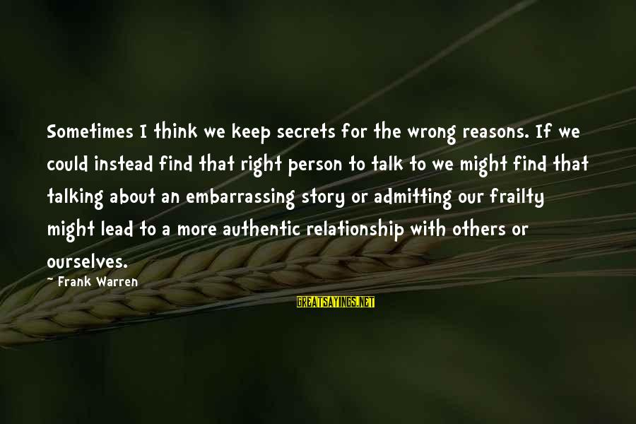 Not Admitting Your Wrong Sayings By Frank Warren: Sometimes I think we keep secrets for the wrong reasons. If we could instead find