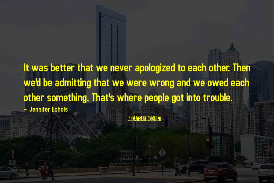 Not Admitting Your Wrong Sayings By Jennifer Echols: It was better that we never apologized to each other. Then we'd be admitting that