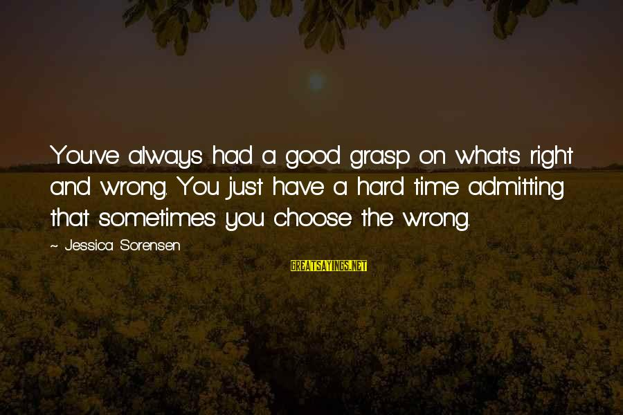 Not Admitting Your Wrong Sayings By Jessica Sorensen: You've always had a good grasp on what's right and wrong. You just have a