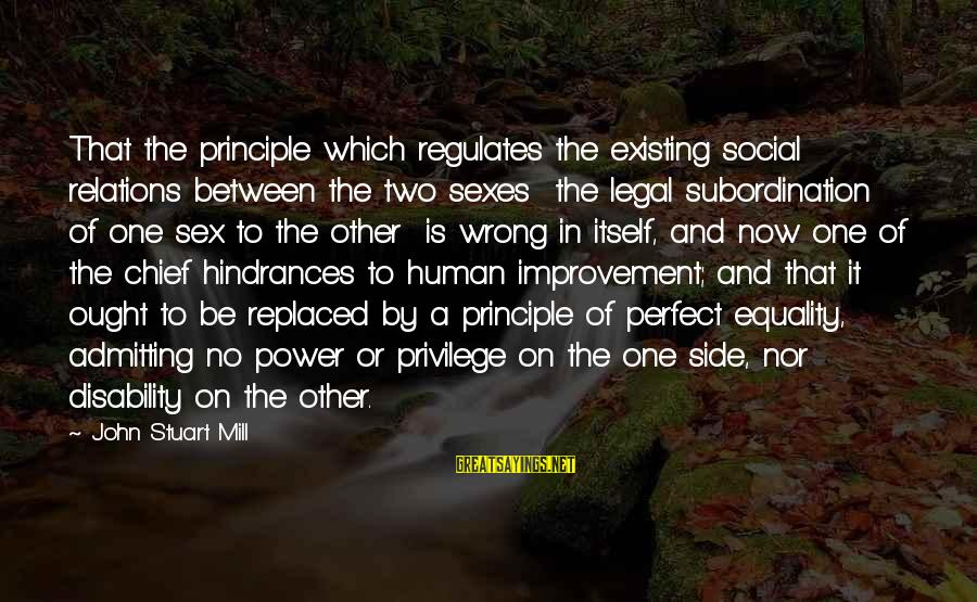 Not Admitting Your Wrong Sayings By John Stuart Mill: That the principle which regulates the existing social relations between the two sexes the legal