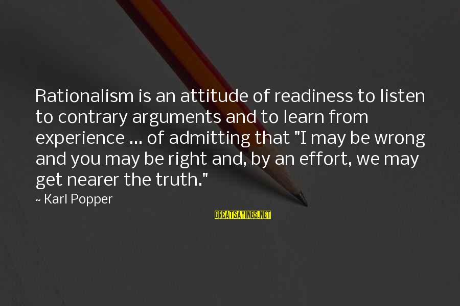 Not Admitting Your Wrong Sayings By Karl Popper: Rationalism is an attitude of readiness to listen to contrary arguments and to learn from