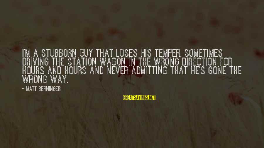 Not Admitting Your Wrong Sayings By Matt Berninger: I'm a stubborn guy that loses his temper, sometimes driving the station wagon in the