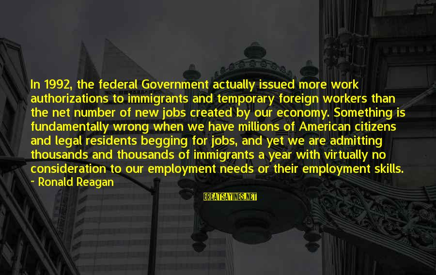 Not Admitting Your Wrong Sayings By Ronald Reagan: In 1992, the federal Government actually issued more work authorizations to immigrants and temporary foreign