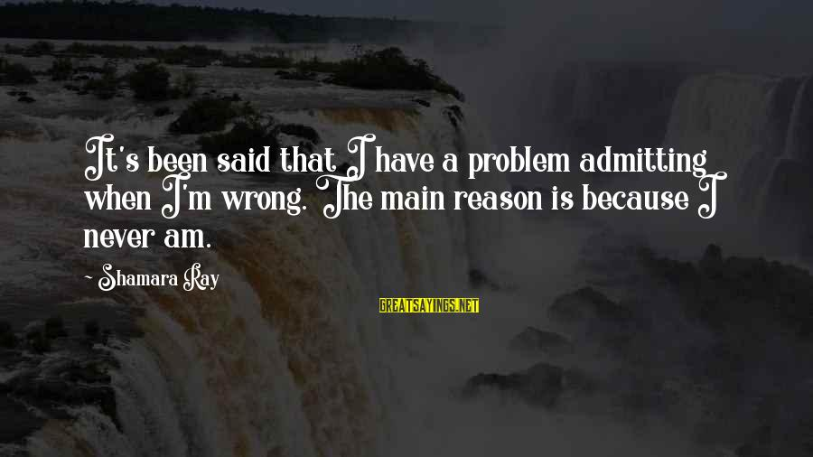 Not Admitting Your Wrong Sayings By Shamara Ray: It's been said that I have a problem admitting when I'm wrong. The main reason