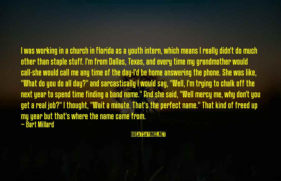 Not Answering The Phone Sayings By Bart Millard: I was working in a church in Florida as a youth intern, which means I