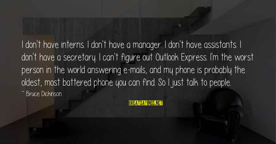 Not Answering The Phone Sayings By Bruce Dickinson: I don't have interns. I don't have a manager. I don't have assistants. I don't