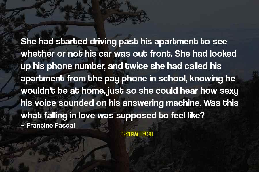 Not Answering The Phone Sayings By Francine Pascal: She had started driving past his apartment to see whether or not his car was