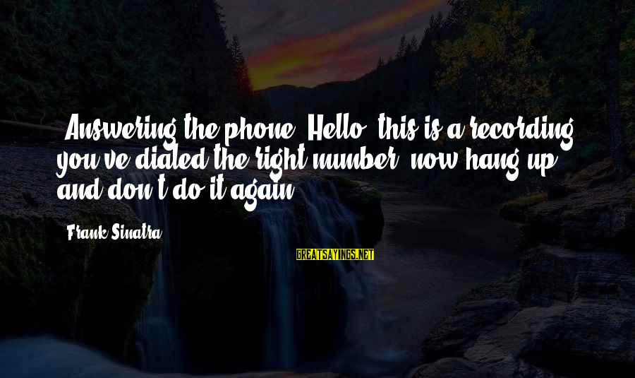 Not Answering The Phone Sayings By Frank Sinatra: [Answering the phone] Hello, this is a recording, you've dialed the right number, now hang