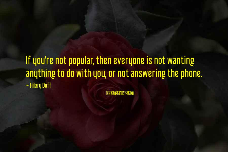 Not Answering The Phone Sayings By Hilary Duff: If you're not popular, then everyone is not wanting anything to do with you, or