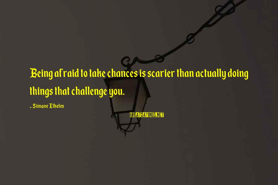 Not Being Afraid To Take Chances Sayings By Simone Elkeles: Being afraid to take chances is scarier than actually doing things that challenge you.