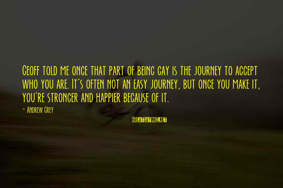 Not Being Easy Sayings By Andrew Grey: Geoff told me once that part of being gay is the journey to accept who