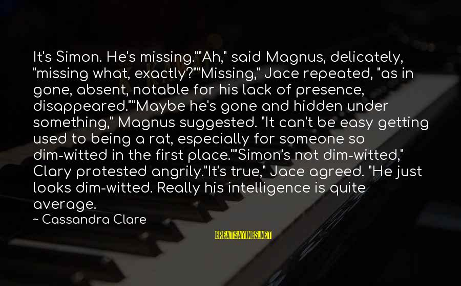 """Not Being Easy Sayings By Cassandra Clare: It's Simon. He's missing.""""""""Ah,"""" said Magnus, delicately, """"missing what, exactly?""""""""Missing,"""" Jace repeated, """"as in gone,"""