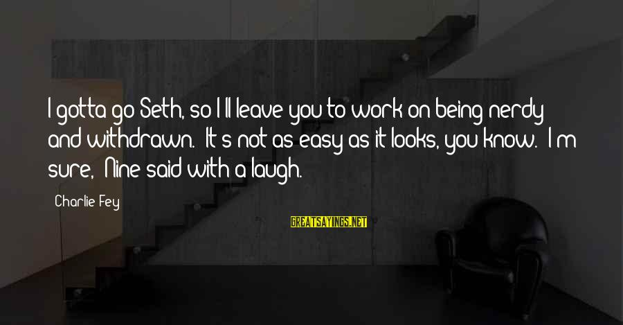 """Not Being Easy Sayings By Charlie Fey: I gotta go Seth, so I'll leave you to work on being nerdy and withdrawn.""""""""It's"""