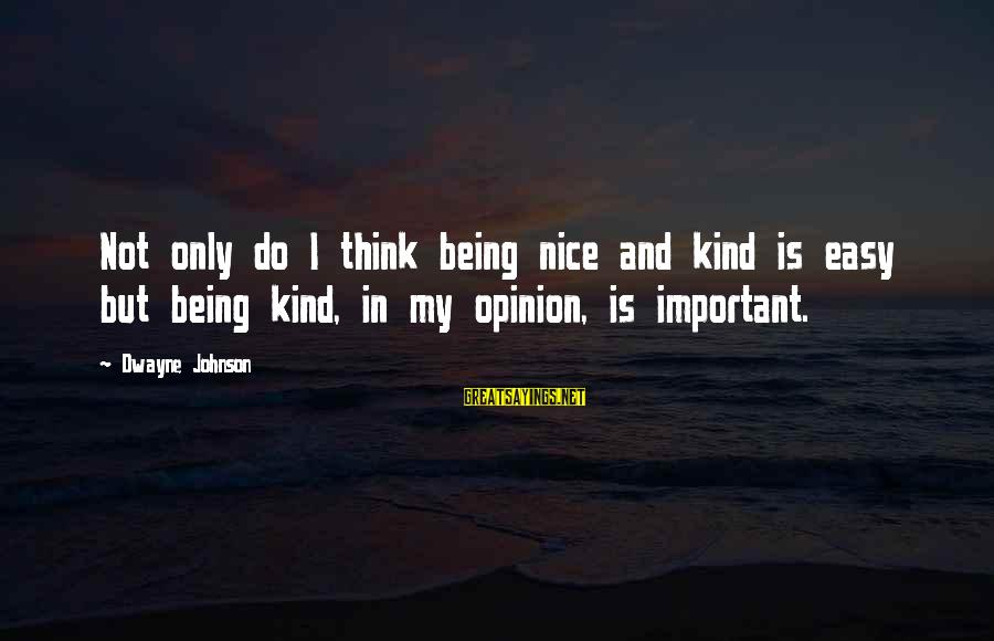 Not Being Easy Sayings By Dwayne Johnson: Not only do I think being nice and kind is easy but being kind, in