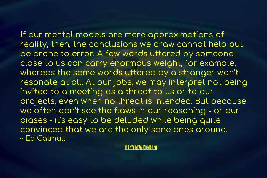 Not Being Easy Sayings By Ed Catmull: If our mental models are mere approximations of reality, then, the conclusions we draw cannot