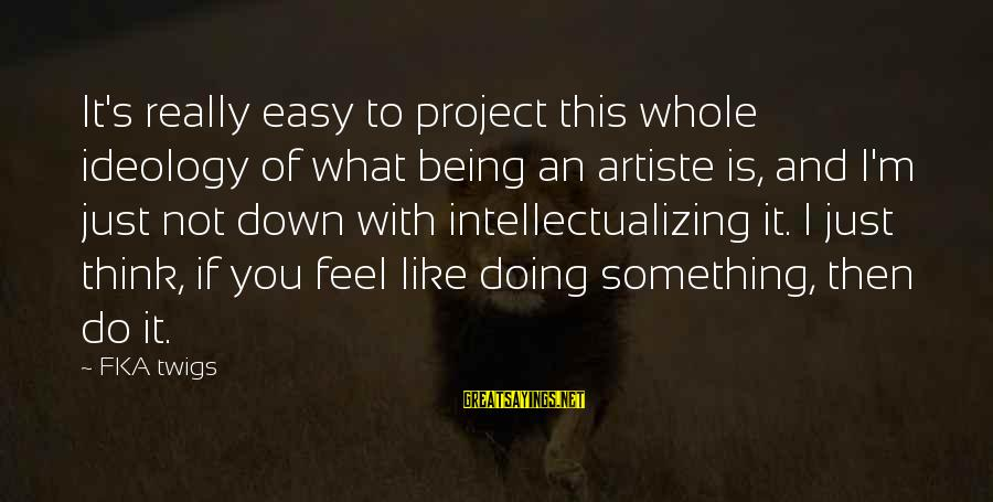 Not Being Easy Sayings By FKA Twigs: It's really easy to project this whole ideology of what being an artiste is, and