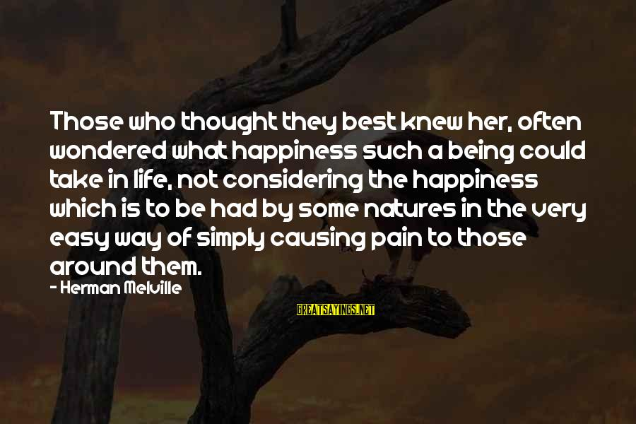 Not Being Easy Sayings By Herman Melville: Those who thought they best knew her, often wondered what happiness such a being could