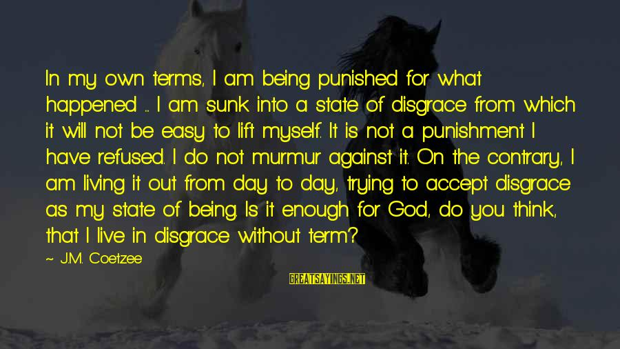 Not Being Easy Sayings By J.M. Coetzee: In my own terms, I am being punished for what happened ... I am sunk