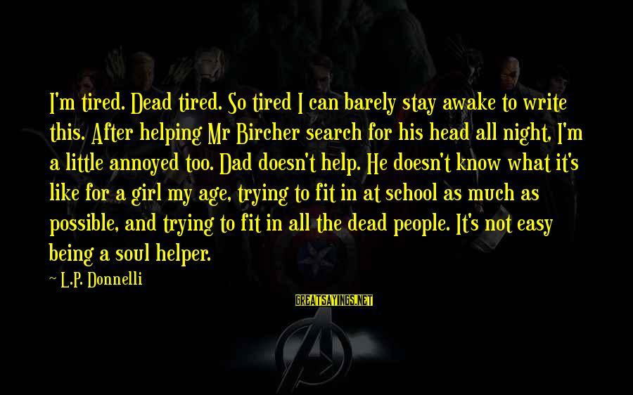 Not Being Easy Sayings By L.P. Donnelli: I'm tired. Dead tired. So tired I can barely stay awake to write this. After