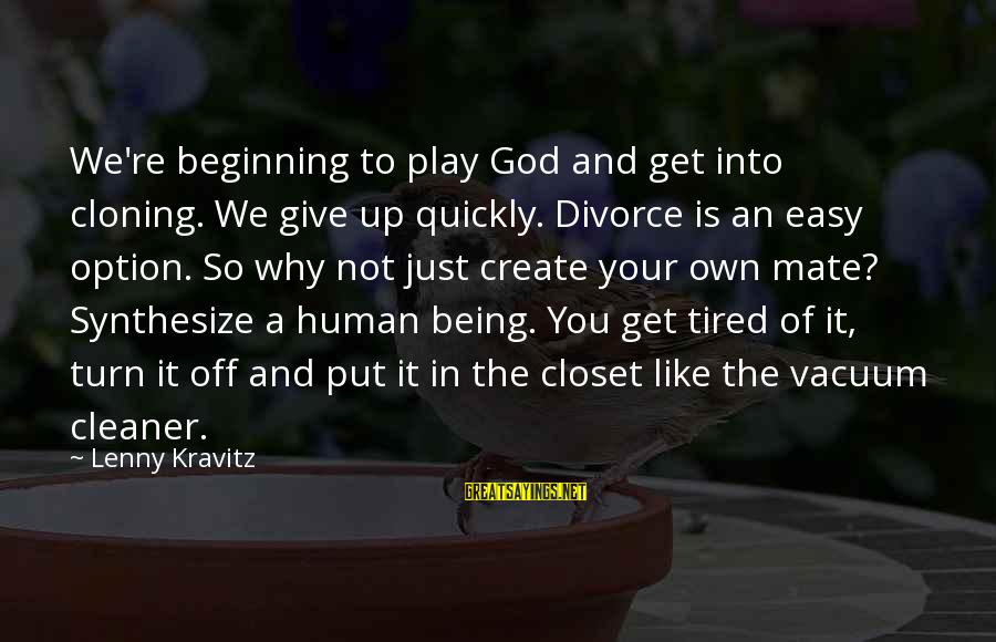 Not Being Easy Sayings By Lenny Kravitz: We're beginning to play God and get into cloning. We give up quickly. Divorce is
