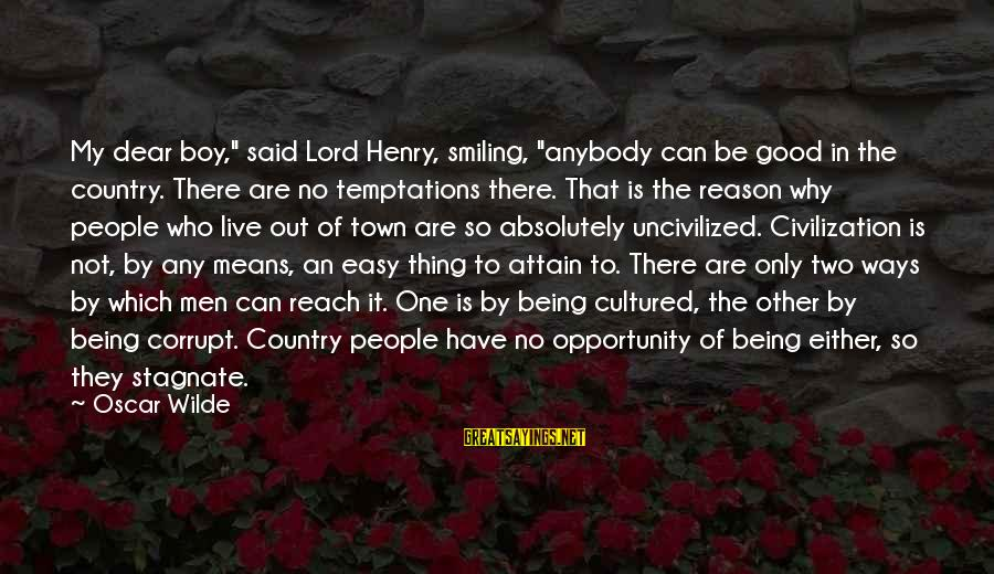 """Not Being Easy Sayings By Oscar Wilde: My dear boy,"""" said Lord Henry, smiling, """"anybody can be good in the country. There"""