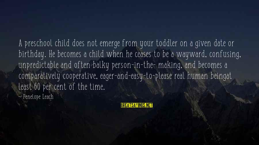 Not Being Easy Sayings By Penelope Leach: A preschool child does not emerge from your toddler on a given date or birthday.