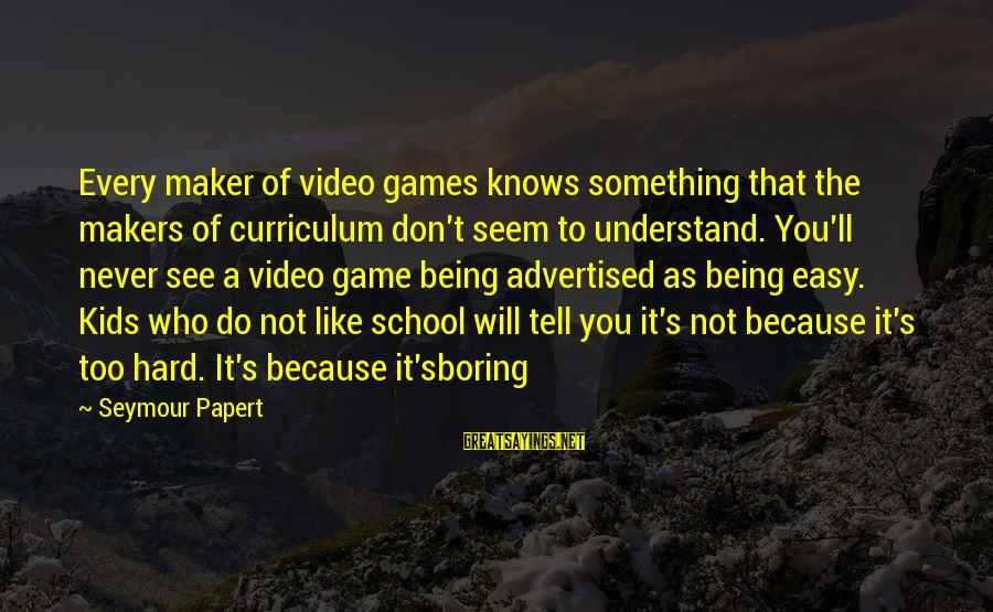Not Being Easy Sayings By Seymour Papert: Every maker of video games knows something that the makers of curriculum don't seem to