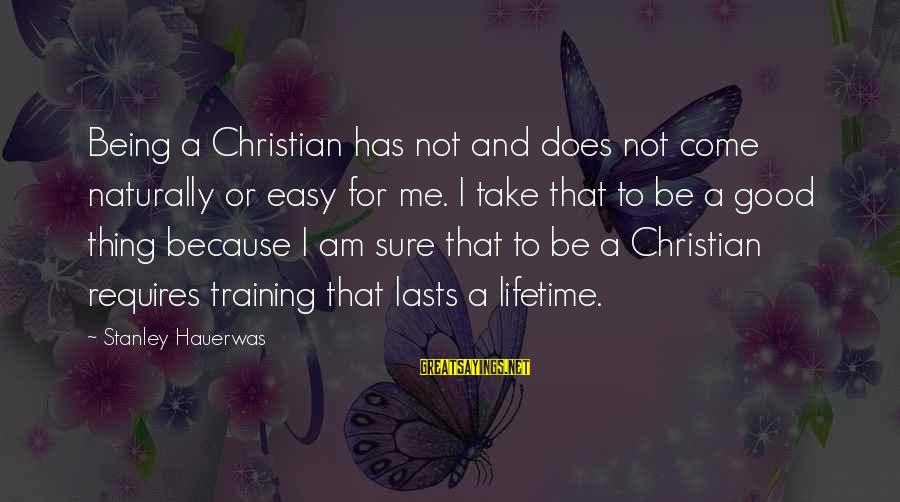 Not Being Easy Sayings By Stanley Hauerwas: Being a Christian has not and does not come naturally or easy for me. I