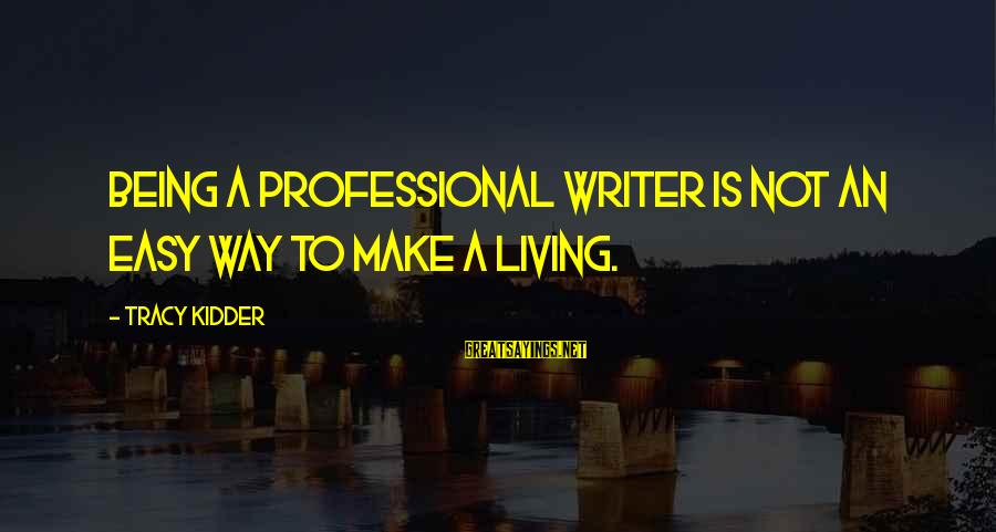 Not Being Easy Sayings By Tracy Kidder: Being a professional writer is not an easy way to make a living.