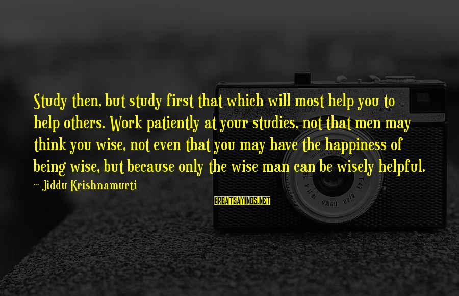 Not Being Helpful Sayings By Jiddu Krishnamurti: Study then, but study first that which will most help you to help others. Work