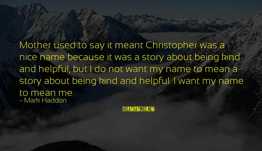 Not Being Helpful Sayings By Mark Haddon: Mother used to say it meant Christopher was a nice name because it was a