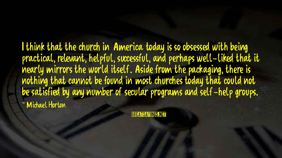 Not Being Helpful Sayings By Michael Horton: I think that the church in America today is so obsessed with being practical, relevant,