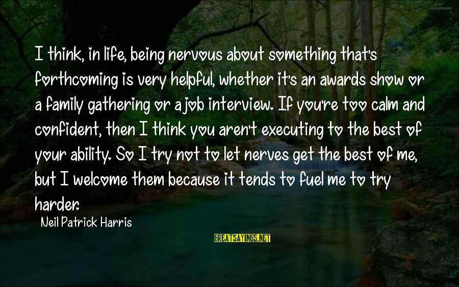 Not Being Helpful Sayings By Neil Patrick Harris: I think, in life, being nervous about something that's forthcoming is very helpful, whether it's