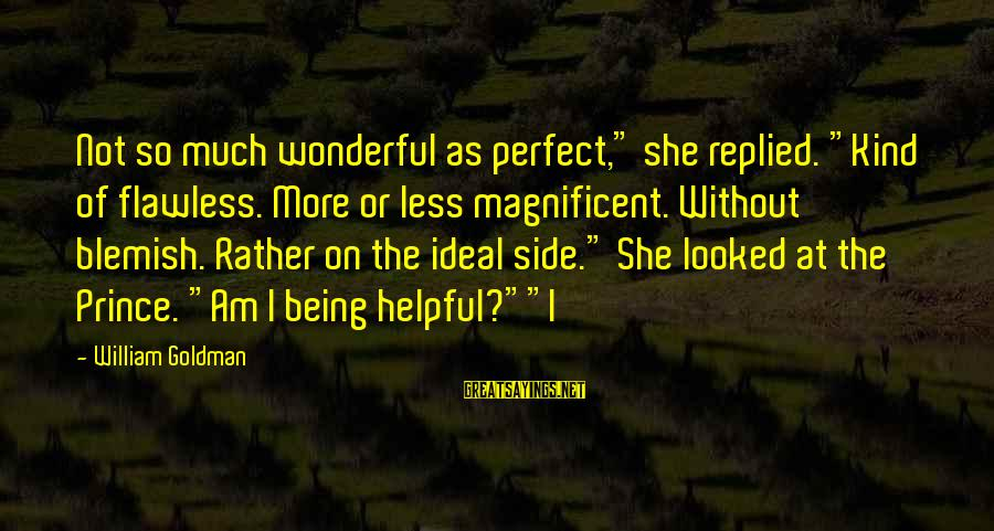 """Not Being Helpful Sayings By William Goldman: Not so much wonderful as perfect,"""" she replied. """"Kind of flawless. More or less magnificent."""