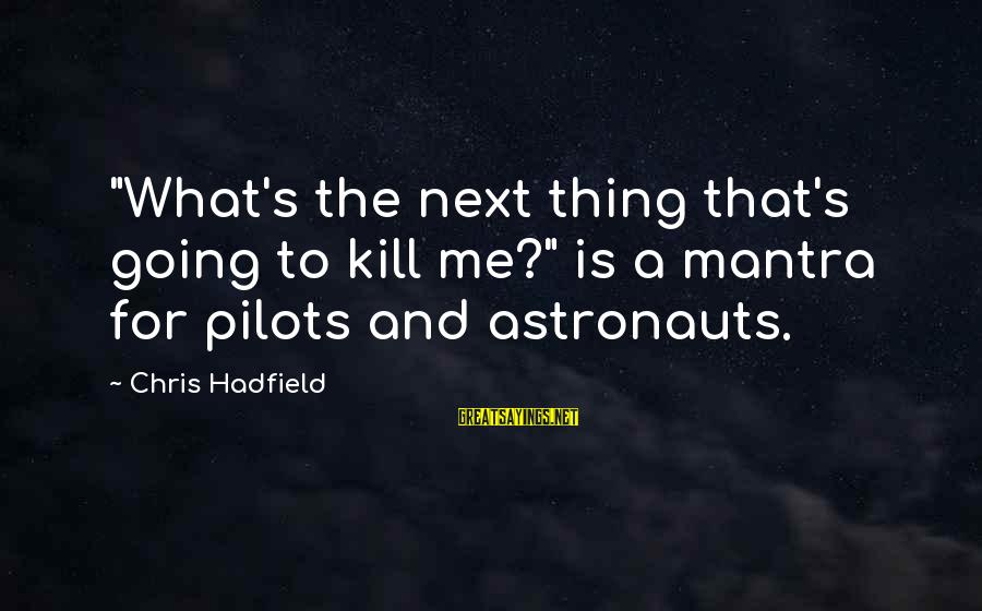 "Not Being High Maintenance Sayings By Chris Hadfield: ""What's the next thing that's going to kill me?"" is a mantra for pilots and"