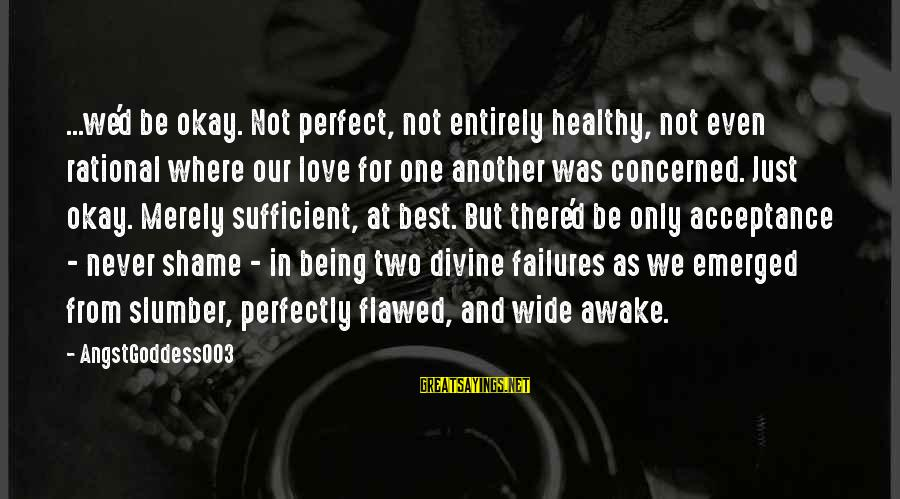 Not Being Perfect Love Sayings By AngstGoddess003: ...we'd be okay. Not perfect, not entirely healthy, not even rational where our love for