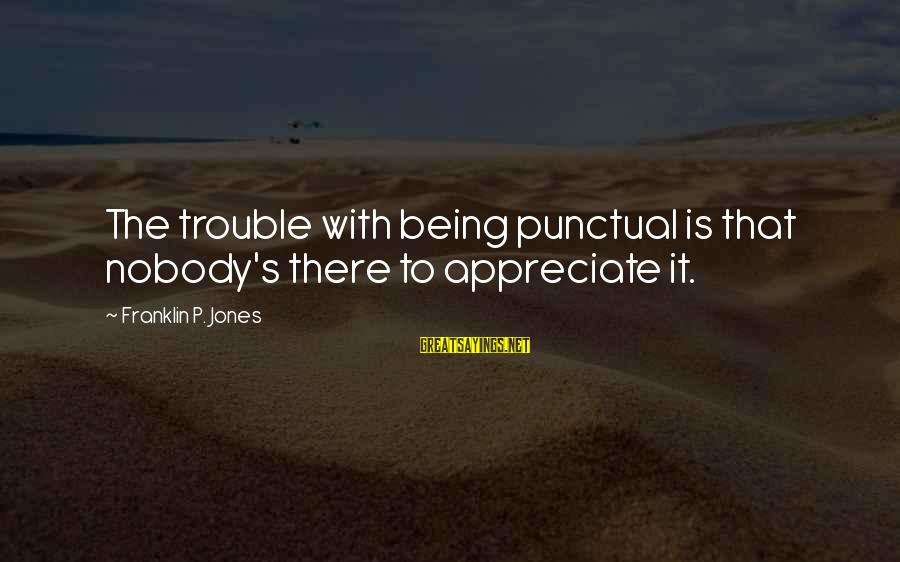 Not Being Punctual Sayings By Franklin P. Jones: The trouble with being punctual is that nobody's there to appreciate it.