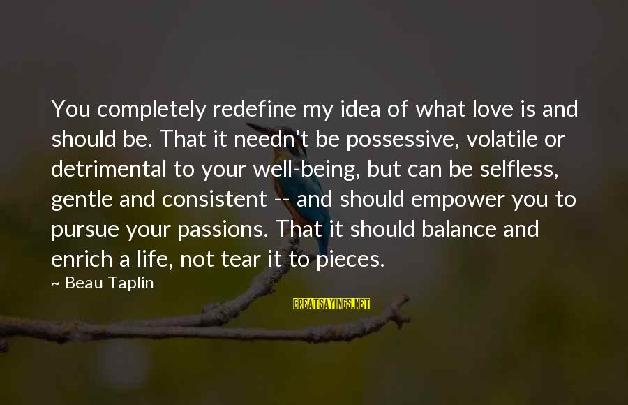 Not Being Selfless Sayings By Beau Taplin: You completely redefine my idea of what love is and should be. That it needn't
