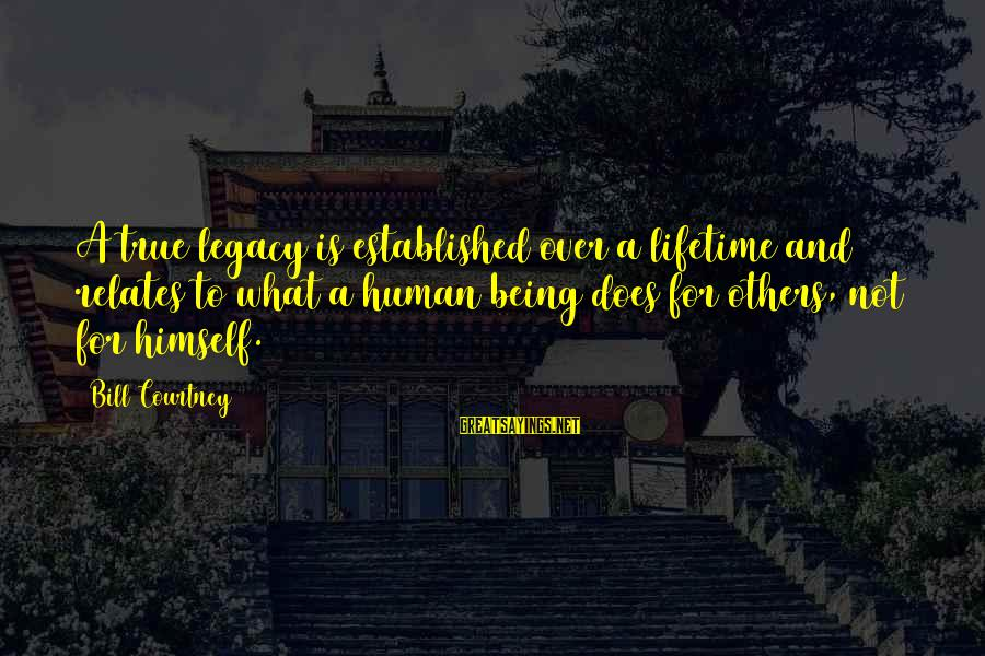 Not Being Selfless Sayings By Bill Courtney: A true legacy is established over a lifetime and relates to what a human being
